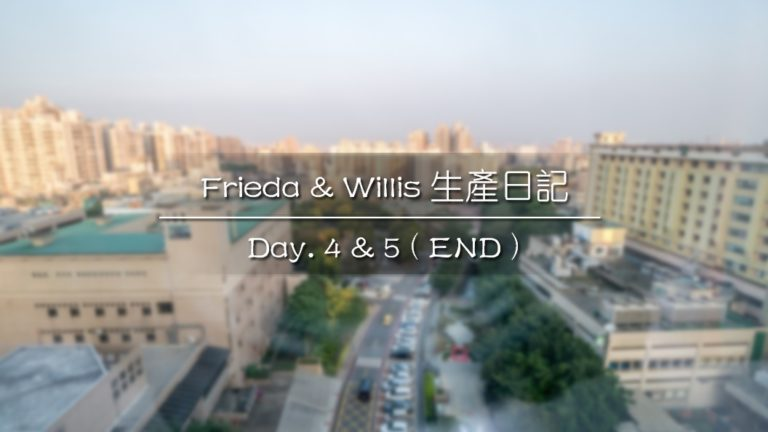 Frieda & Willis 生產日記|Day. 4 & 5 ( End )